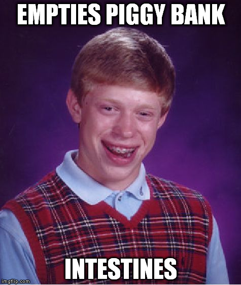 Bad Luck Brian Meme | EMPTIES PIGGY BANK INTESTINES | image tagged in memes,bad luck brian | made w/ Imgflip meme maker