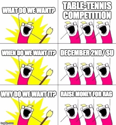 What Do We Want 3 Meme | WHAT DO WE WANT? TABLE-TENNIS COMPETITION WHEN DO WE WANT IT? DECEMBER 2ND/ SU WHY DO WE WANT IT? RAISE MONEY FOR RAG | image tagged in memes,what do we want 3 | made w/ Imgflip meme maker