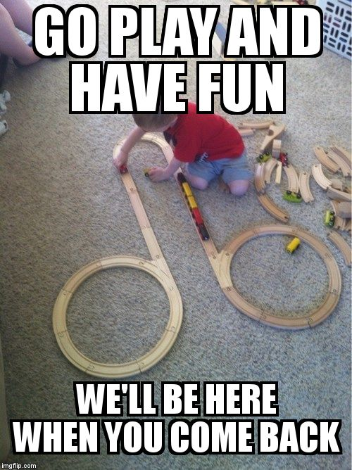 trainset kid | GO PLAY AND HAVE FUN WE'LL BE HERE WHEN YOU COME BACK | image tagged in trainset kid | made w/ Imgflip meme maker