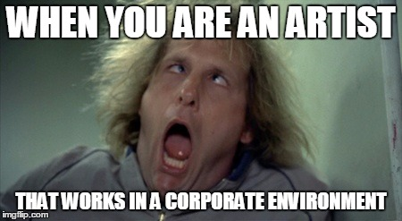 Being an Artist | WHEN YOU ARE AN ARTIST THAT WORKS IN A CORPORATE ENVIRONMENT | image tagged in memes,funny,scray harry,artist,musician | made w/ Imgflip meme maker