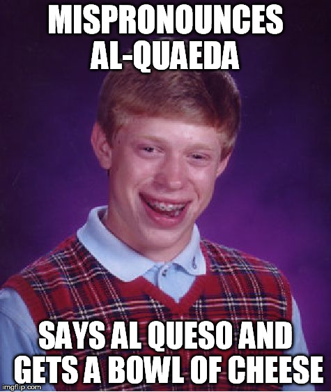 Bad Luck Brian Meme | MISPRONOUNCES AL-QUAEDA SAYS AL QUESO AND GETS A BOWL OF CHEESE | image tagged in memes,bad luck brian | made w/ Imgflip meme maker