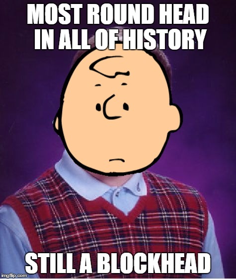 Bad Chuck Brian | MOST ROUND HEAD IN ALL OF HISTORY STILL A BLOCKHEAD | image tagged in charlie brown,peanuts | made w/ Imgflip meme maker