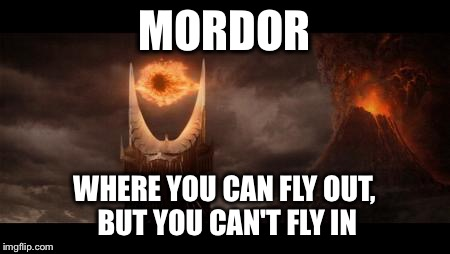 Eye Of Sauron Meme | MORDOR WHERE YOU CAN FLY OUT, BUT YOU CAN'T FLY IN | image tagged in memes,eye of sauron | made w/ Imgflip meme maker