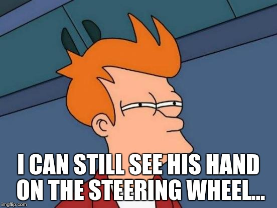I CAN STILL SEE HIS HAND ON THE STEERING WHEEL... | image tagged in memes,futurama fry | made w/ Imgflip meme maker