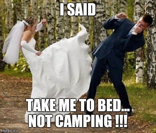 Angry Bride | I SAID TAKE ME TO BED... NOT CAMPING !!! | image tagged in memes,angry bride | made w/ Imgflip meme maker