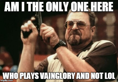 Am I The Only One Around Here Meme | AM I THE ONLY ONE HERE WHO PLAYS VAINGLORY AND NOT LOL | image tagged in memes,am i the only one around here | made w/ Imgflip meme maker