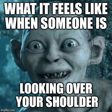 Gollum Meme | WHAT IT FEELS LIKE WHEN SOMEONE IS LOOKING OVER YOUR SHOULDER | image tagged in memes,gollum | made w/ Imgflip meme maker