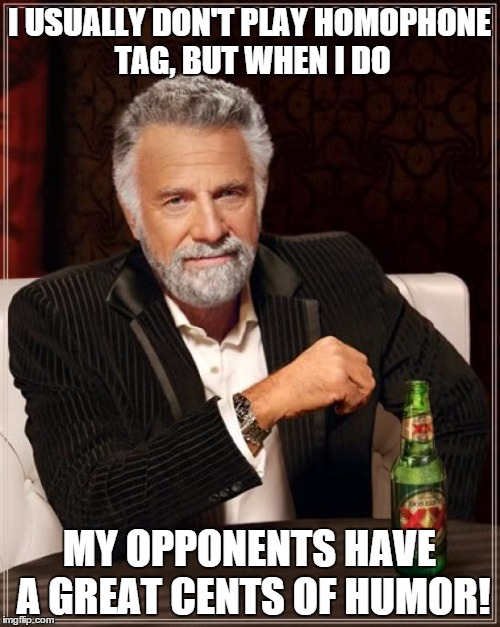 The Most Interesting Man In The World Meme | I USUALLY DON'T PLAY HOMOPHONE TAG, BUT WHEN I DO MY OPPONENTS HAVE A GREAT CENTS OF HUMOR! | image tagged in memes,the most interesting man in the world | made w/ Imgflip meme maker