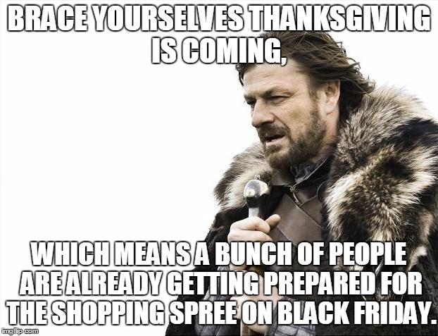 People are crazy about Black Friday... | BRACE YOURSELVES THANKSGIVING IS COMING, WHICH MEANS A BUNCH OF PEOPLE ARE ALREADY GETTING PREPARED FOR THE SHOPPING SPREE ON BLACK FRIDAY. | image tagged in memes,brace yourselves x is coming,black friday,thanksgiving,people | made w/ Imgflip meme maker
