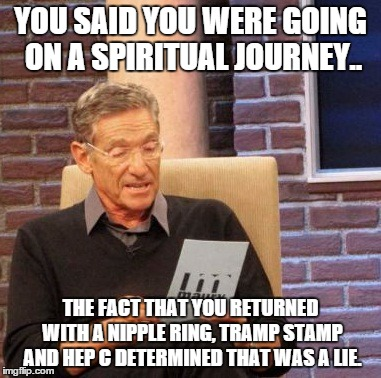 Maury Lie Detector Meme | YOU SAID YOU WERE GOING ON A SPIRITUAL JOURNEY.. THE FACT THAT YOU RETURNED WITH A NIPPLE RING, TRAMP STAMP AND HEP C DETERMINED THAT WAS A  | image tagged in memes,maury lie detector,RIPAdviceAnimals | made w/ Imgflip meme maker