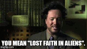 "YOU MEAN ""LOST FAITH IN ALIENS"". 