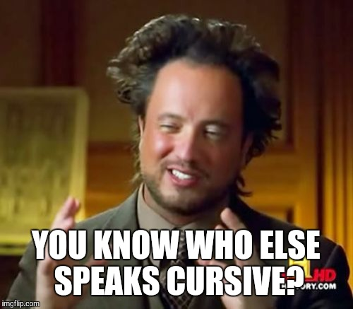 Ancient Aliens Meme | YOU KNOW WHO ELSE SPEAKS CURSIVE? | image tagged in memes,ancient aliens | made w/ Imgflip meme maker