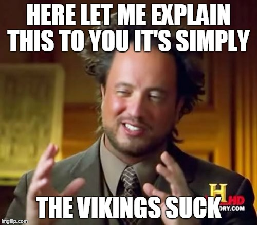 Ancient Aliens | HERE LET ME EXPLAIN THIS TO YOU IT'S SIMPLY THE VIKINGS SUCK | image tagged in memes,vikings,funny | made w/ Imgflip meme maker
