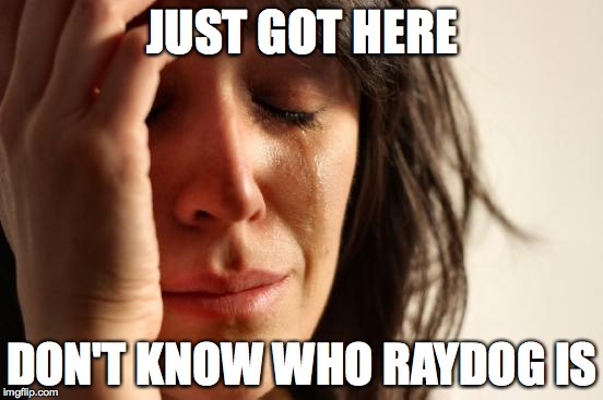 First World Problems Meme | JUST GOT HERE DON'T KNOW WHO RAYDOG IS | image tagged in memes,first world problems | made w/ Imgflip meme maker