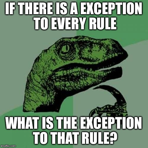 Philosoraptor Meme | IF THERE IS A EXCEPTION TO EVERY RULE WHAT IS THE EXCEPTION TO THAT RULE? | image tagged in memes,philosoraptor | made w/ Imgflip meme maker
