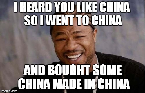 Yo Dawg Heard You Meme | I HEARD YOU LIKE CHINA SO I WENT TO CHINA AND BOUGHT SOME CHINA MADE IN CHINA | image tagged in memes,yo dawg heard you | made w/ Imgflip meme maker