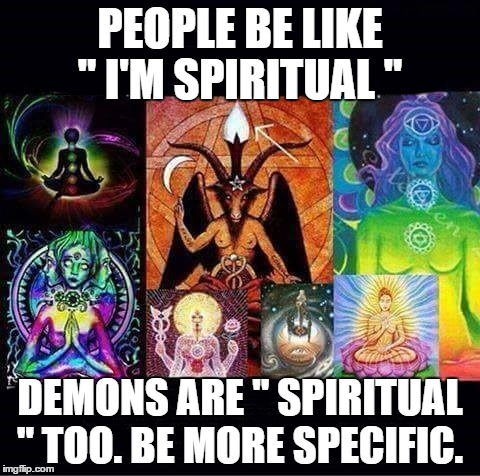 "PEOPLE BE LIKE "" I'M SPIRITUAL "" DEMONS ARE "" SPIRITUAL "" TOO. BE MORE SPECIFIC. 