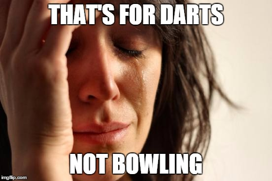 First World Problems Meme | THAT'S FOR DARTS NOT BOWLING | image tagged in memes,first world problems | made w/ Imgflip meme maker