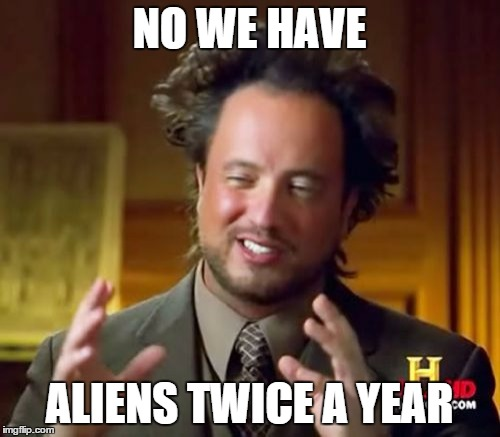 Ancient Aliens Meme | NO WE HAVE ALIENS TWICE A YEAR | image tagged in memes,ancient aliens | made w/ Imgflip meme maker