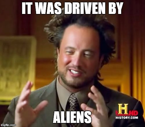 Ancient Aliens Meme | IT WAS DRIVEN BY ALIENS | image tagged in memes,ancient aliens | made w/ Imgflip meme maker