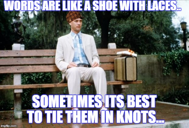 Forrest Gump | WORDS ARE LIKE A SHOE WITH LACES.. SOMETIMES ITS BEST TO TIE THEM IN KNOTS... | image tagged in forrest gump,scumbag | made w/ Imgflip meme maker