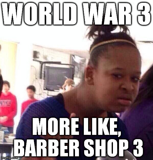 Black Girl Wat | WORLD WAR 3 MORE LIKE, BARBER SHOP 3 | image tagged in memes,black girl wat,world war iii,wwiii,ww3,barber shop 3 | made w/ Imgflip meme maker