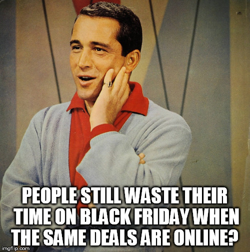 Perry | PEOPLE STILL WASTE THEIR TIME ON BLACK FRIDAY WHEN THE SAME DEALS ARE ONLINE? | image tagged in perry | made w/ Imgflip meme maker