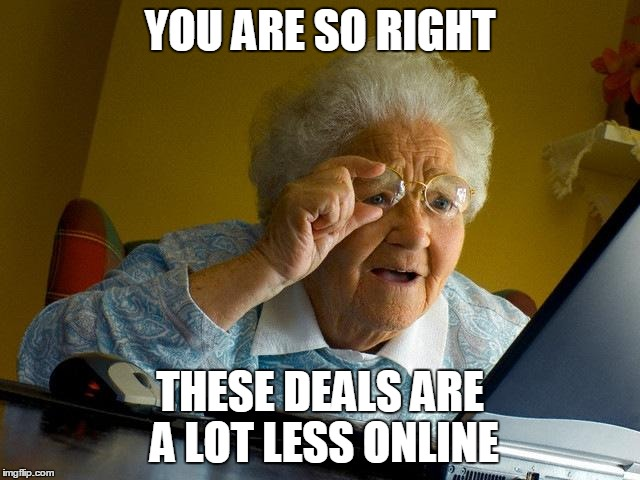 Grandma Finds The Internet Meme | YOU ARE SO RIGHT THESE DEALS ARE A LOT LESS ONLINE | image tagged in memes,grandma finds the internet | made w/ Imgflip meme maker