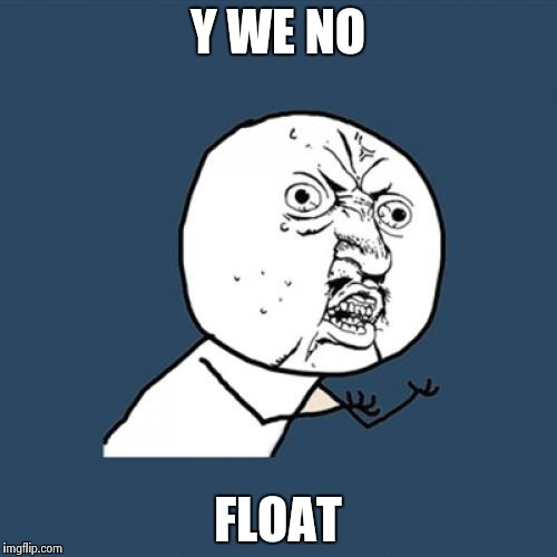 Y U No Meme | Y WE NO FLOAT | image tagged in memes,y u no | made w/ Imgflip meme maker