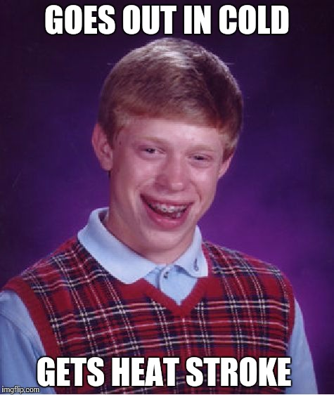 Bad Luck Brian Meme | GOES OUT IN COLD GETS HEAT STROKE | image tagged in memes,bad luck brian | made w/ Imgflip meme maker
