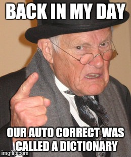 Back In My Day Meme | BACK IN MY DAY OUR AUTO CORRECT WAS CALLED A DICTIONARY | image tagged in memes,back in my day | made w/ Imgflip meme maker