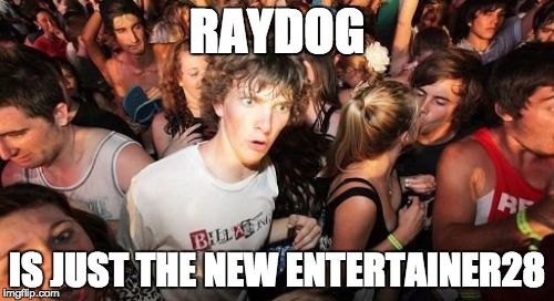 Sudden Clarity Clarence | RAYDOG IS JUST THE NEW ENTERTAINER28 | image tagged in raydog,entertainer28,hashtag,great now im trapped in a parallel universe,please help,please | made w/ Imgflip meme maker