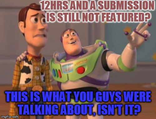 Been fine till now :( | 12HRS AND A SUBMISSION IS STILL NOT FEATURED? THIS IS WHAT YOU GUYS WERE TALKING ABOUT, ISN'T IT? | image tagged in memes,featured,submissions,waiting,worried,x x everywhere | made w/ Imgflip meme maker