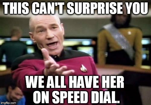 Picard Wtf Meme | THIS CAN'T SURPRISE YOU WE ALL HAVE HER ON SPEED DIAL. | image tagged in memes,picard wtf | made w/ Imgflip meme maker