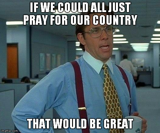 That Would Be Great Meme | IF WE COULD ALL JUST PRAY FOR OUR COUNTRY THAT WOULD BE GREAT | image tagged in memes,that would be great | made w/ Imgflip meme maker