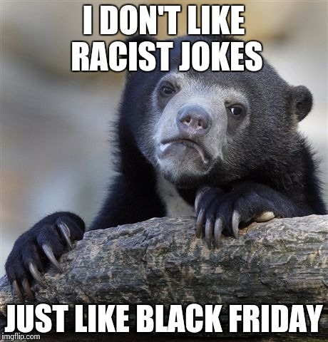 Confession Bear Meme | I DON'T LIKE RACIST JOKES JUST LIKE BLACK FRIDAY | image tagged in memes,confession bear | made w/ Imgflip meme maker