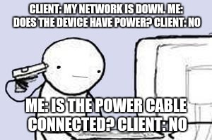 Computer Suicide | CLIENT: MY NETWORK IS DOWN. ME: DOES THE DEVICE HAVE POWER? CLIENT: NO ME: IS THE POWER CABLE CONNECTED? CLIENT: NO | image tagged in computer suicide,help,information,customer service,technology,tech support | made w/ Imgflip meme maker