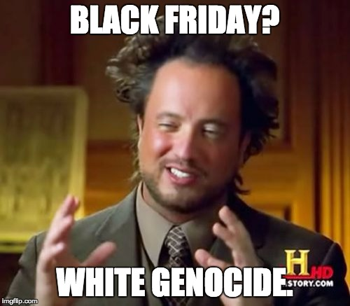 Ancient Aliens Meme | BLACK FRIDAY? WHITE GENOCIDE. | image tagged in memes,ancient aliens | made w/ Imgflip meme maker