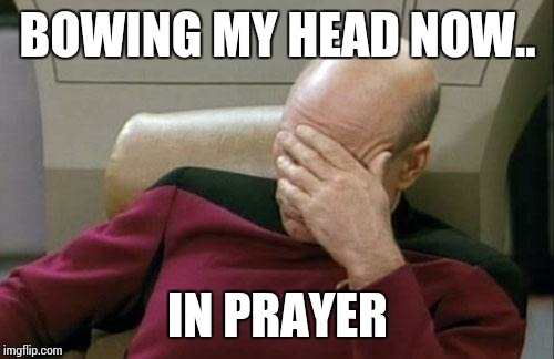 Captain Picard Facepalm Meme | BOWING MY HEAD NOW.. IN PRAYER | image tagged in memes,captain picard facepalm | made w/ Imgflip meme maker