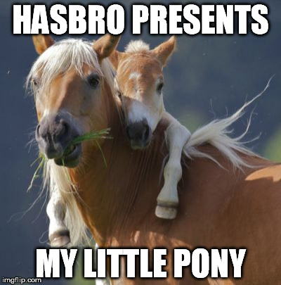 Foal Of Mine | HASBRO PRESENTS MY LITTLE PONY | image tagged in memes,foal of mine | made w/ Imgflip meme maker