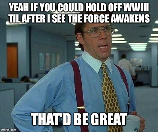 That Would Be Great Meme | YEAH IF YOU COULD HOLD OFF WWIII TIL AFTER I SEE THE FORCE AWAKENS THAT'D BE GREAT | image tagged in memes,that would be great | made w/ Imgflip meme maker