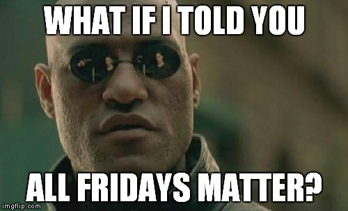 Matrix Morpheus Meme | WHAT IF I TOLD YOU ALL FRIDAYS MATTER? | image tagged in memes,matrix morpheus | made w/ Imgflip meme maker