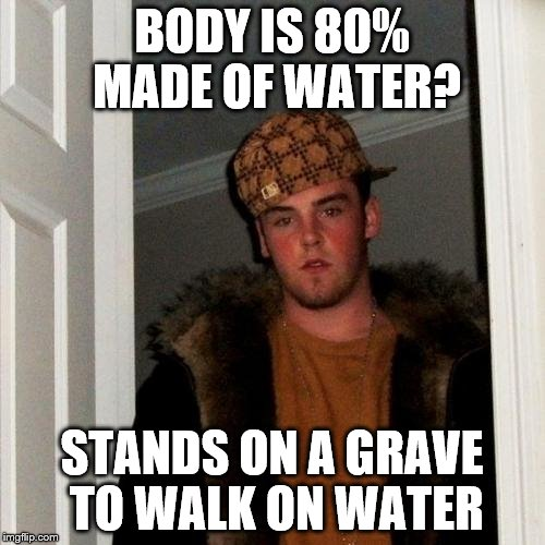 Scumbag Steve Meme | BODY IS 80% MADE OF WATER? STANDS ON A GRAVE TO WALK ON WATER | image tagged in memes,scumbag steve | made w/ Imgflip meme maker