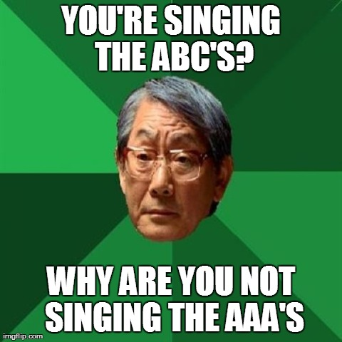 High Expectations Asian Father | YOU'RE SINGING THE ABC'S? WHY ARE YOU NOT SINGING THE AAA'S | image tagged in memes,high expectations asian father | made w/ Imgflip meme maker