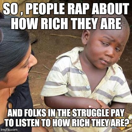 Third World Skeptical Kid Meme | SO , PEOPLE RAP ABOUT HOW RICH THEY ARE AND FOLKS IN THE STRUGGLE PAY TO LISTEN TO HOW RICH THEY ARE? | image tagged in memes,third world skeptical kid | made w/ Imgflip meme maker