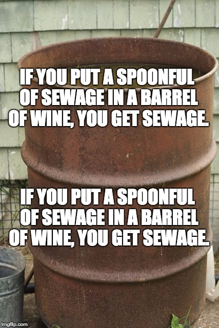 sewage | IF YOU PUT A SPOONFUL OF SEWAGE IN A BARREL OF WINE, YOU GET SEWAGE. IF YOU PUT A SPOONFUL OF SEWAGE IN A BARREL OF WINE, YOU GET SEWAGE. | image tagged in sewage | made w/ Imgflip meme maker