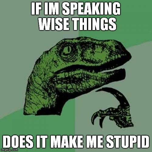 Philosoraptor Meme | IF IM SPEAKING WISE THINGS DOES IT MAKE ME STUPID | image tagged in memes,philosoraptor | made w/ Imgflip meme maker
