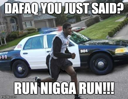 DAFAQ YOU JUST SAID? RUN N**GA RUN!!! | made w/ Imgflip meme maker
