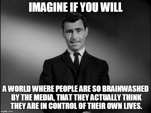 Imagine If You Will...... | IMAGINE IF YOU WILL A WORLD WHERE PEOPLE ARE SO BRAINWASHED BY THE MEDIA, THAT THEY ACTUALLY THINK THEY ARE IN CONTROL OF THEIR OWN LIVES. | image tagged in imagine if you will | made w/ Imgflip meme maker