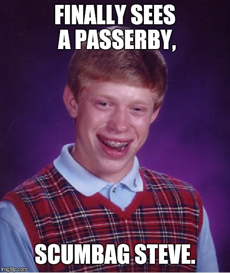 Bad Luck Brian Meme | FINALLY SEES A PASSERBY, SCUMBAG STEVE. | image tagged in memes,bad luck brian | made w/ Imgflip meme maker